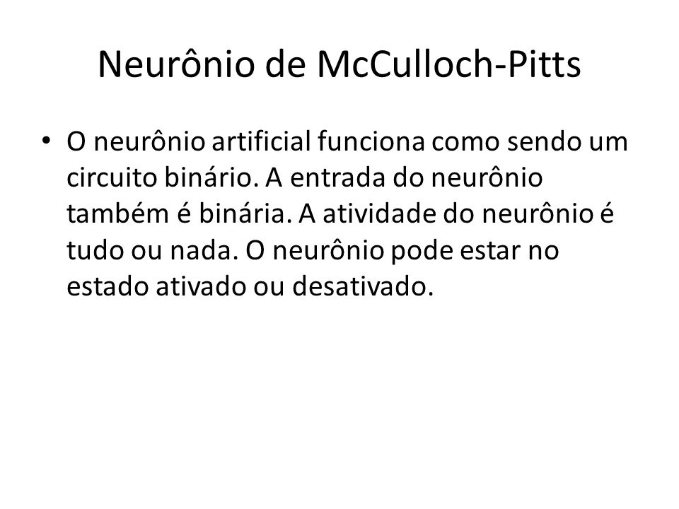 O neurônio artificial funciona como sendo um circuito binário. A entrada do neurônio também é binária. A atividade do neurônio é tudo ou nada. O neurô