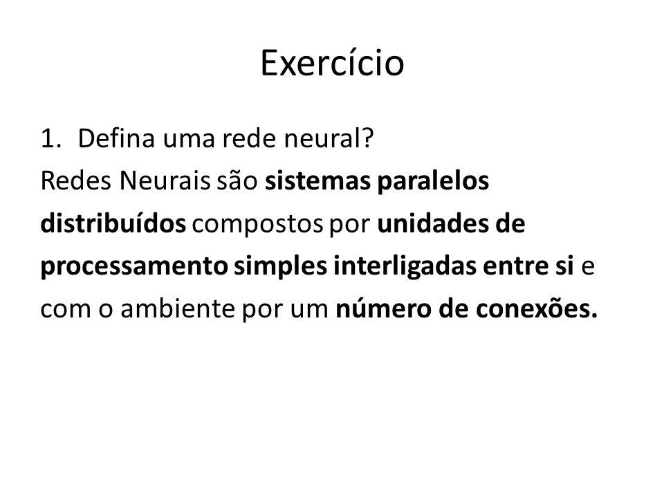 Exercício 1.Defina uma rede neural? Redes Neurais são sistemas paralelos distribuídos compostos por unidades de processamento simples interligadas ent