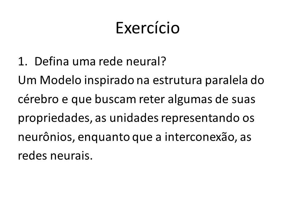 Exercício 1.Defina uma rede neural? Um Modelo inspirado na estrutura paralela do cérebro e que buscam reter algumas de suas propriedades, as unidades