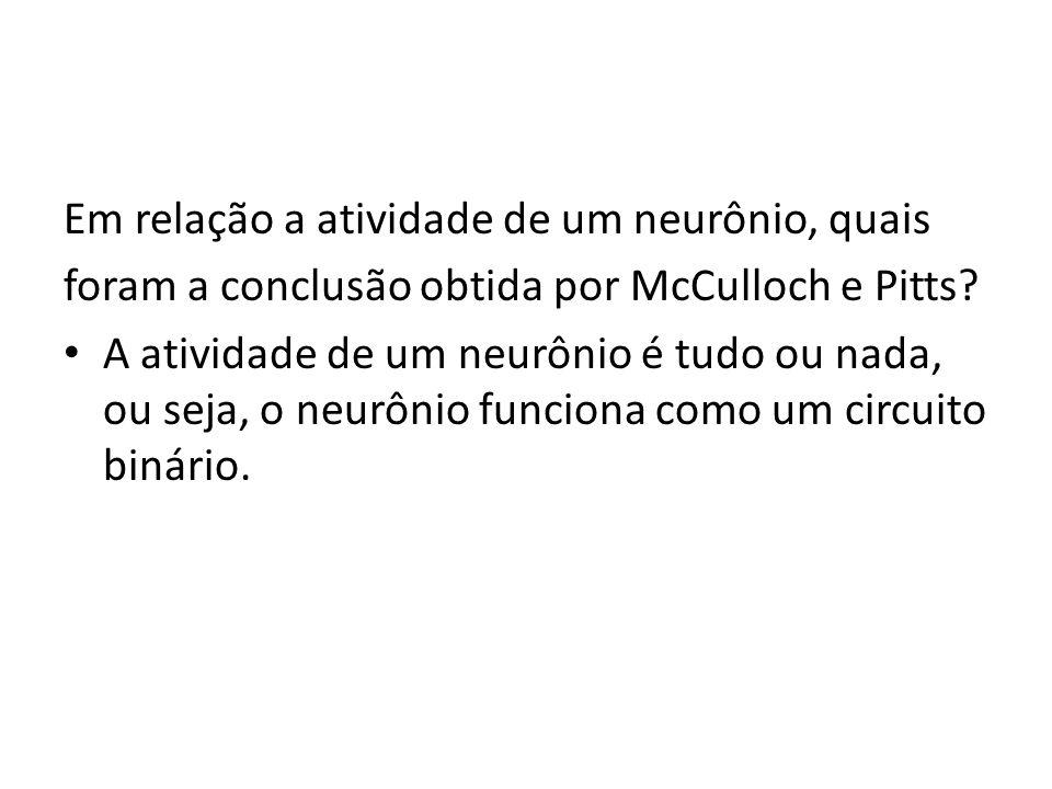 Em relação a atividade de um neurônio, quais foram a conclusão obtida por McCulloch e Pitts? A atividade de um neurônio é tudo ou nada, ou seja, o neu