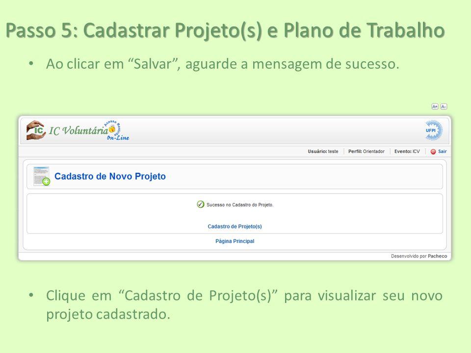 """Passo 5: Cadastrar Projeto(s) e Plano de Trabalho Ao clicar em """"Salvar"""", aguarde a mensagem de sucesso. Clique em """"Cadastro de Projeto(s)"""" para visual"""