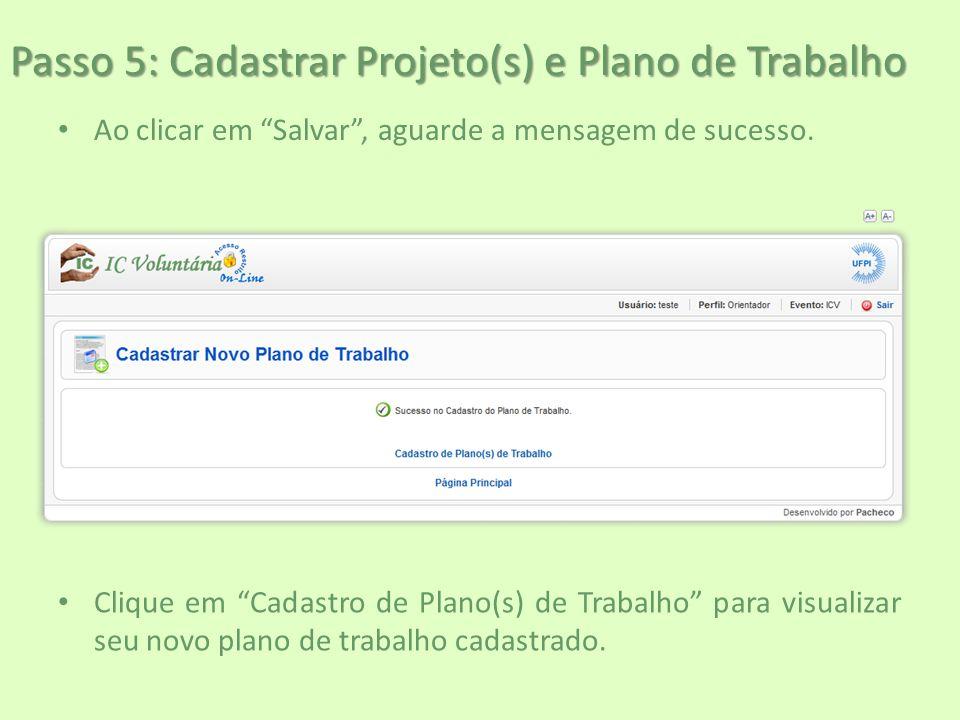 """Passo 5: Cadastrar Projeto(s) e Plano de Trabalho Ao clicar em """"Salvar"""", aguarde a mensagem de sucesso. Clique em """"Cadastro de Plano(s) de Trabalho"""" p"""