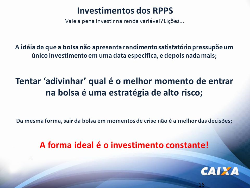 16 Investimentos dos RPPS Vale a pena investir na renda variável? Lições... A idéia de que a bolsa não apresenta rendimento satisfatório pressupõe um