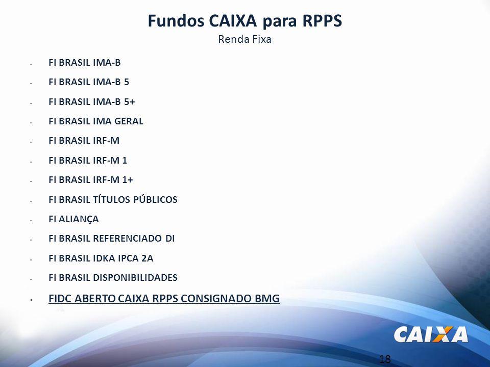 18 Fundos CAIXA para RPPS Renda Fixa FI BRASIL IMA-B FI BRASIL IMA-B 5 FI BRASIL IMA-B 5+ FI BRASIL IMA GERAL FI BRASIL IRF-M FI BRASIL IRF-M 1 FI BRASIL IRF-M 1+ FI BRASIL TÍTULOS PÚBLICOS FI ALIANÇA FI BRASIL REFERENCIADO DI FI BRASIL IDKA IPCA 2A FI BRASIL DISPONIBILIDADES FIDC ABERTO CAIXA RPPS CONSIGNADO BMG
