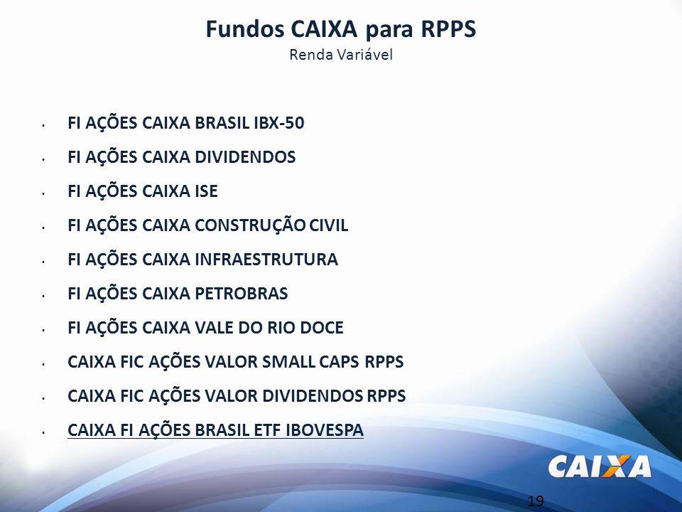 19 Fundos CAIXA para RPPS Renda Variável FI AÇÕES CAIXA BRASIL IBX-50 FI AÇÕES CAIXA DIVIDENDOS FI AÇÕES CAIXA ISE FI AÇÕES CAIXA CONSTRUÇÃO CIVIL FI AÇÕES CAIXA INFRAESTRUTURA FI AÇÕES CAIXA PETROBRAS FI AÇÕES CAIXA VALE DO RIO DOCE CAIXA FIC AÇÕES VALOR SMALL CAPS RPPS CAIXA FIC AÇÕES VALOR DIVIDENDOS RPPS CAIXA FI AÇÕES BRASIL ETF IBOVESPA