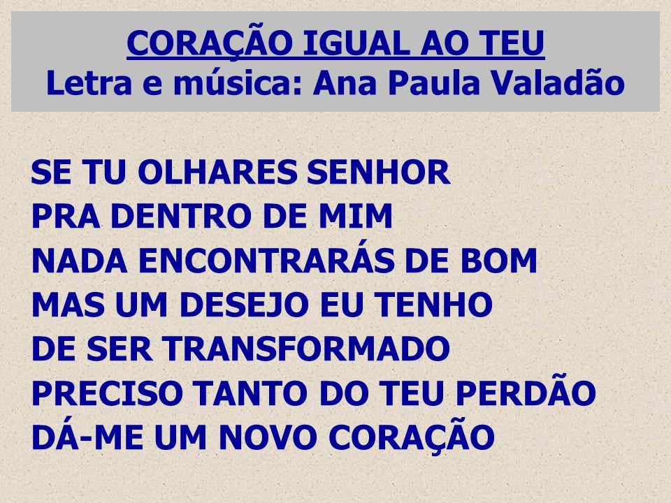 CORAÇÃO IGUAL AO TEU Letra e música: Ana Paula Valadão SE TU OLHARES SENHOR PRA DENTRO DE MIM NADA ENCONTRARÁS DE BOM MAS UM DESEJO EU TENHO DE SER TR
