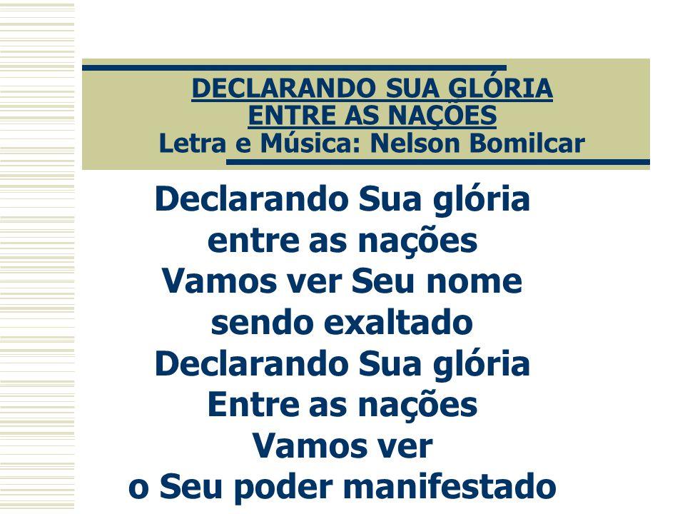 DECLARANDO SUA GLÓRIA ENTRE AS NAÇÕES Letra e Música: Nelson Bomilcar Declarando Sua glória entre as nações Vamos ver Seu nome sendo exaltado Declaran