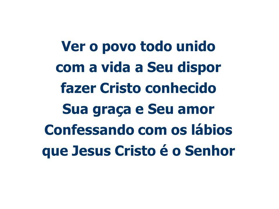 Ver o povo todo unido com a vida a Seu dispor fazer Cristo conhecido Sua graça e Seu amor Confessando com os lábios que Jesus Cristo é o Senhor