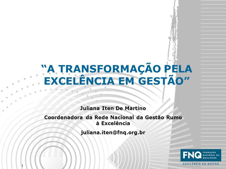 """1 """"A TRANSFORMAÇÃO PELA EXCELÊNCIA EM GESTÃO"""" Juliana Iten De Martino Coordenadora da Rede Nacional da Gestão Rumo à Excelência juliana.iten@fnq.org.b"""