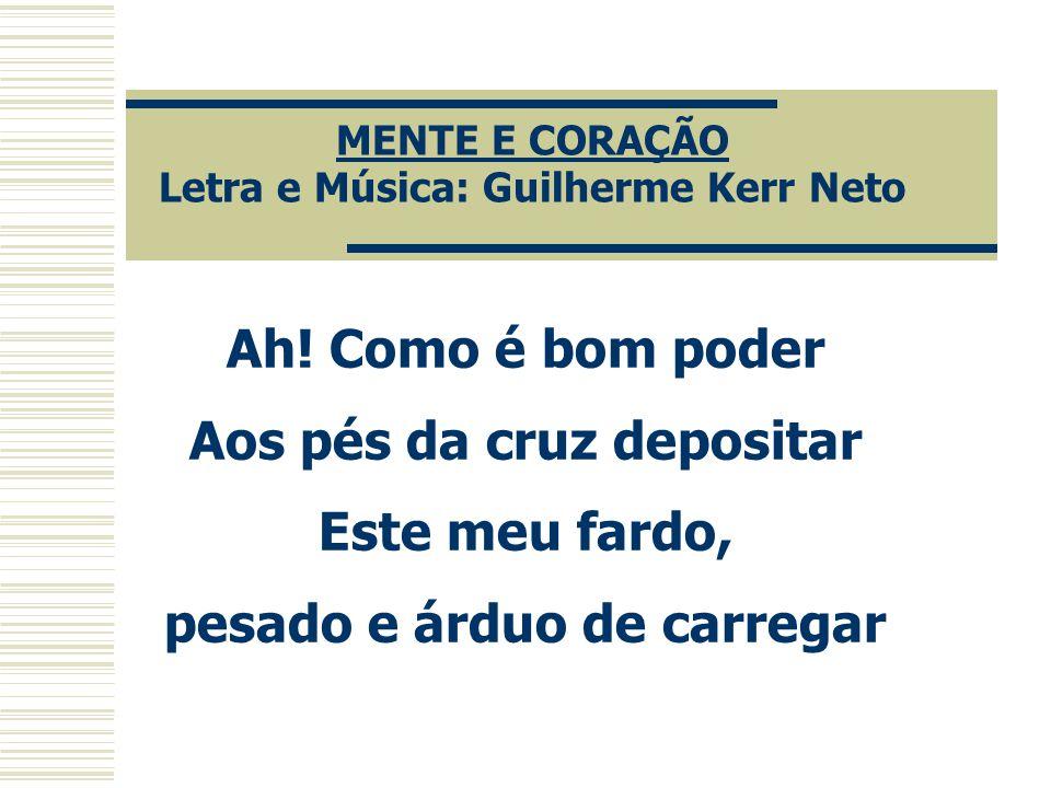 MENTE E CORAÇÃO Letra e Música: Guilherme Kerr Neto Ah! Como é bom poder Aos pés da cruz depositar Este meu fardo, pesado e árduo de carregar