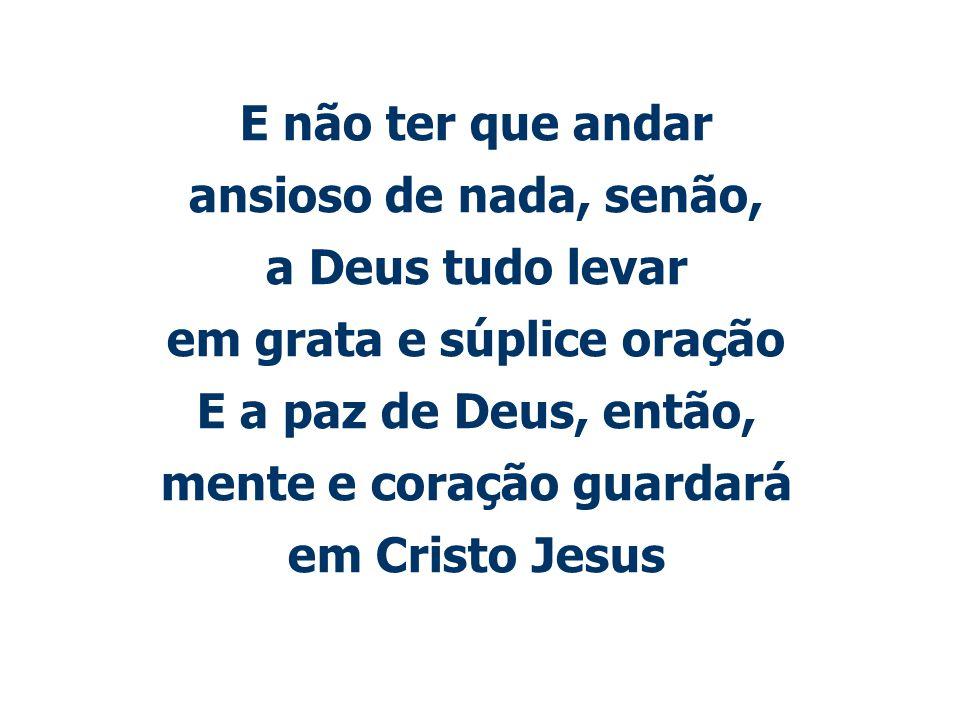 E não ter que andar ansioso de nada, senão, a Deus tudo levar em grata e súplice oração E a paz de Deus, então, mente e coração guardará em Cristo Jes