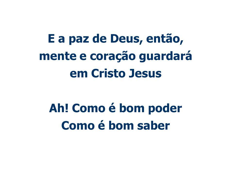 E a paz de Deus, então, mente e coração guardará em Cristo Jesus Ah! Como é bom poder Como é bom saber