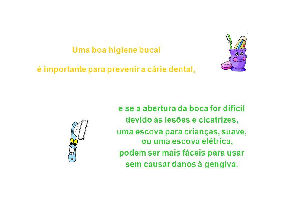 Uma boa higiene bucal é importante para prevenir a cárie dental, e se a abertura da boca for difícil devido às lesões e cicatrizes, uma escova para cr