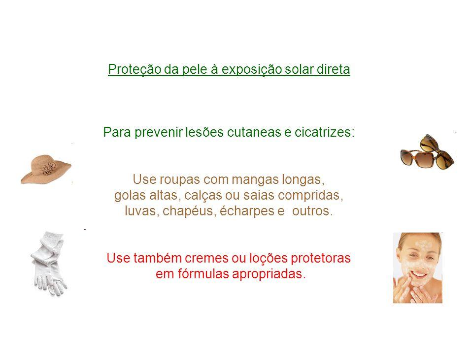 Proteção da pele à exposição solar direta Para prevenir lesões cutaneas e cicatrizes: Use roupas com mangas longas, golas altas, calças ou saias compr