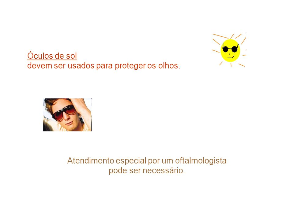 Óculos de sol devem ser usados para proteger os olhos. Atendimento especial por um oftalmologista pode ser necessário.