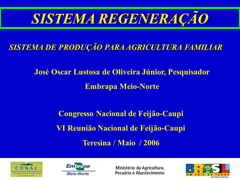 SISTEMA REGENERAÇÃO José Oscar Lustosa de Oliveira Júnior, Pesquisador Embrapa Meio-Norte Congresso Nacional de Feijão-Caupi VI Reunião Nacional de Feijão-Caupi Teresina / Maio / 2006 SISTEMA DE PRODUÇÃO PARA AGRICULTURA FAMILIAR