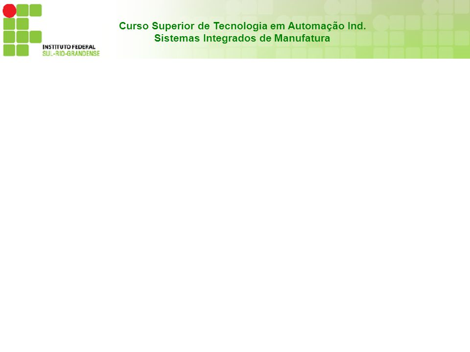 Curso Superior de Tecnologia em Automação Ind. Sistemas Integrados de Manufatura