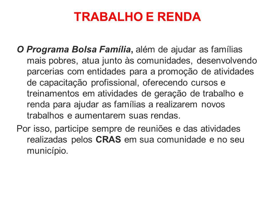 TRABALHO E RENDA O Programa Bolsa Família, além de ajudar as famílias mais pobres, atua junto às comunidades, desenvolvendo parcerias com entidades pa