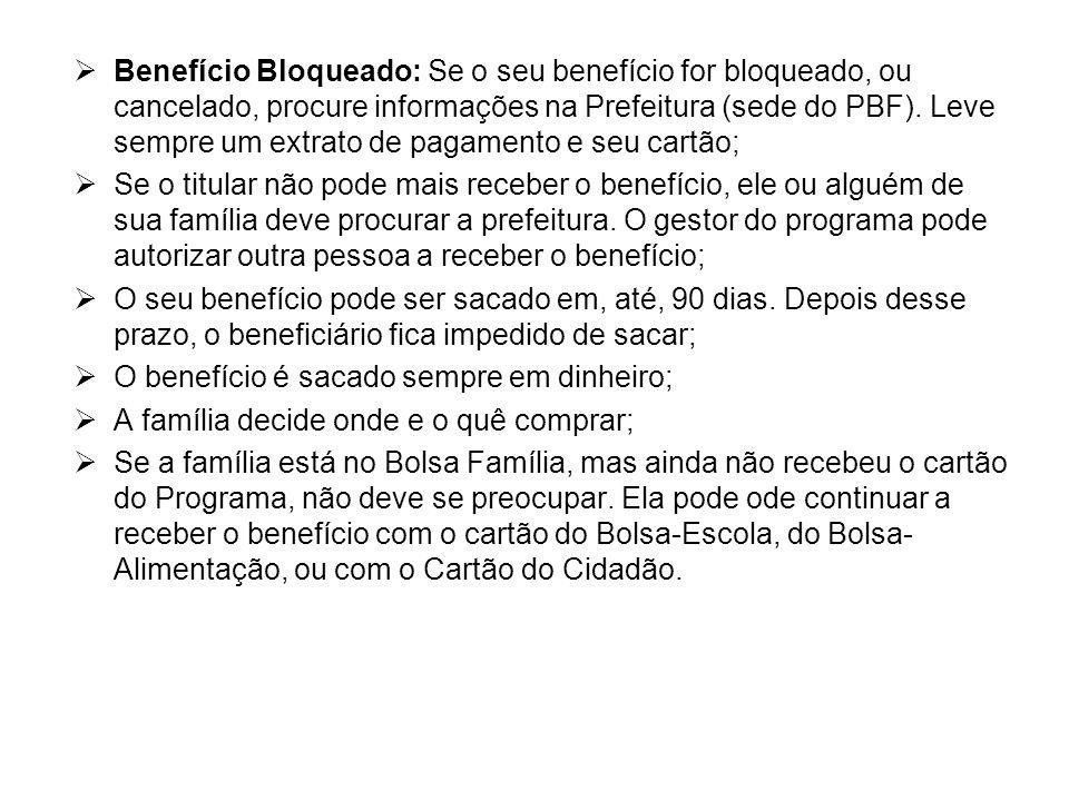  Benefício Bloqueado: Se o seu benefício for bloqueado, ou cancelado, procure informações na Prefeitura (sede do PBF). Leve sempre um extrato de paga