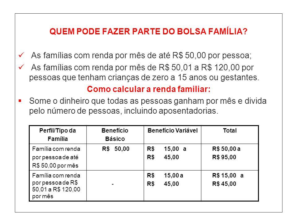 QUEM PODE FAZER PARTE DO BOLSA FAMÍLIA? As famílias com renda por mês de até R$ 50,00 por pessoa; As famílias com renda por mês de R$ 50,01 a R$ 120,0