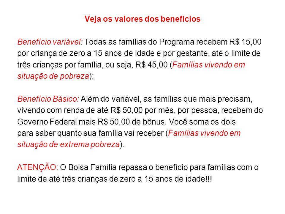 Veja os valores dos benefícios Benefício variável: Todas as famílias do Programa recebem R$ 15,00 por criança de zero a 15 anos de idade e por gestant