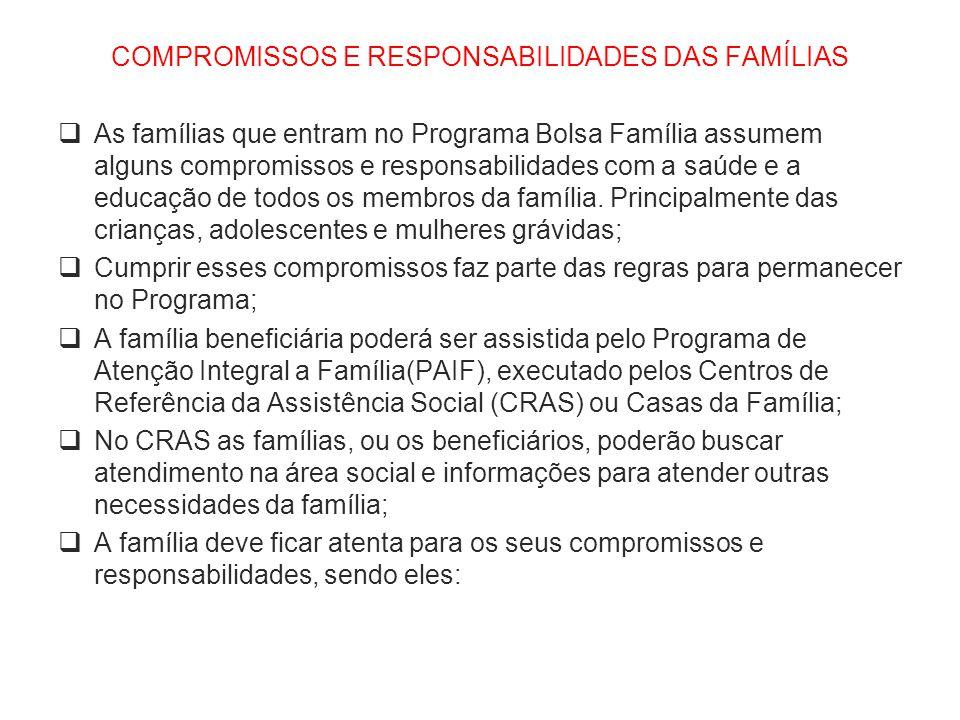 COMPROMISSOS E RESPONSABILIDADES DAS FAMÍLIAS  As famílias que entram no Programa Bolsa Família assumem alguns compromissos e responsabilidades com a saúde e a educação de todos os membros da família.