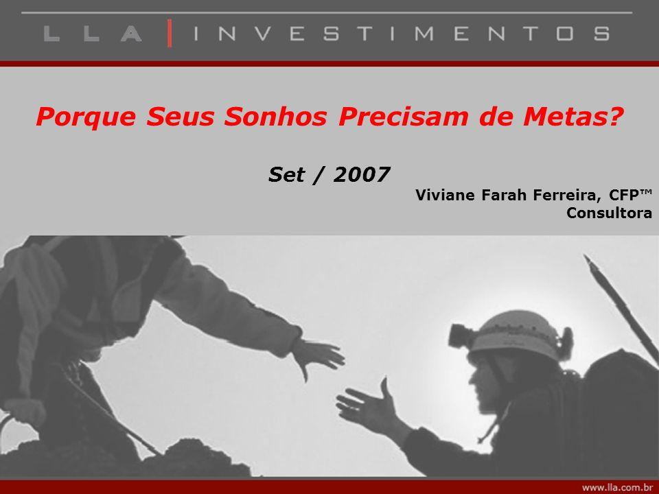 Porque Seus Sonhos Precisam de Metas? Set / 2007 Viviane Farah Ferreira, CFP™ Consultora