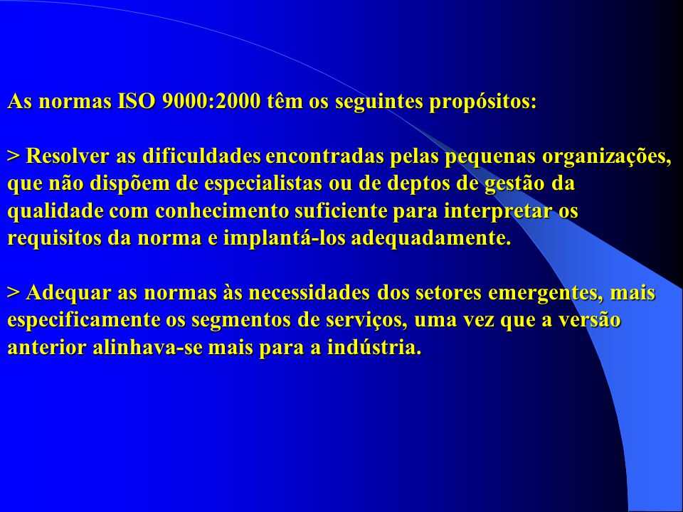 As normas ISO 9000:2000 têm os seguintes propósitos: > Resolver as dificuldades encontradas pelas pequenas organizações, que não dispõem de especialis