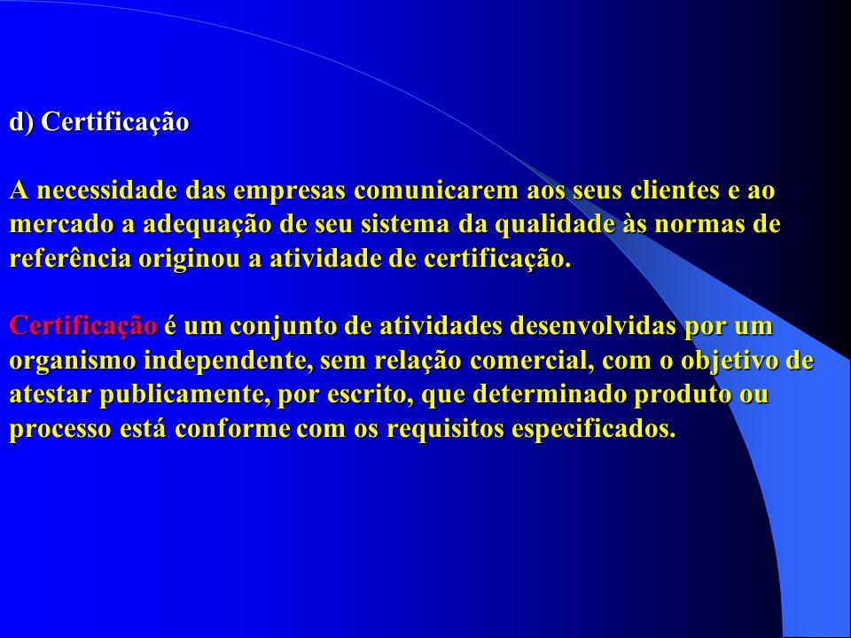 d) Certificação A necessidade das empresas comunicarem aos seus clientes e ao mercado a adequação de seu sistema da qualidade às normas de referência originou a atividade de certificação.