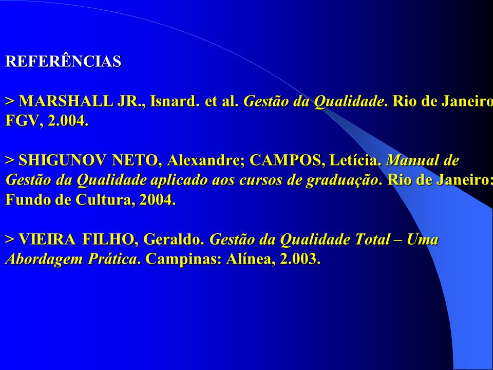 REFERÊNCIAS > MARSHALL JR., Isnard. et al. Gestão da Qualidade. Rio de Janeiro: FGV, 2.004. > SHIGUNOV NETO, Alexandre; CAMPOS, Letícia. Manual de Ges