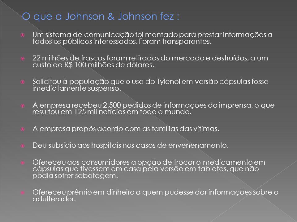 O que a Johnson & Johnson fez :  Um sistema de comunicação foi montado para prestar informações a todos os públicos interessados. Foram transparentes