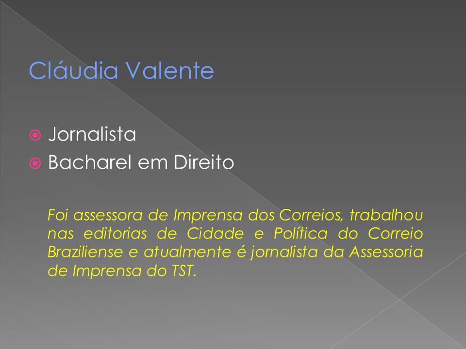 Cláudia Valente  Jornalista  Bacharel em Direito Foi assessora de Imprensa dos Correios, trabalhou nas editorias de Cidade e Política do Correio Bra