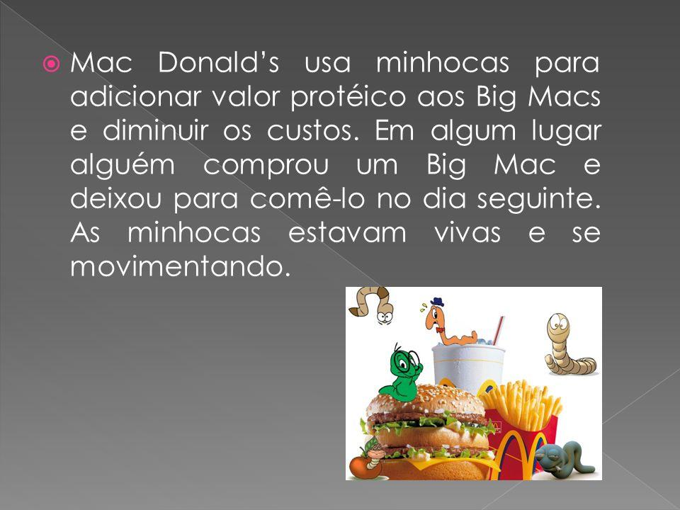  Mac Donald's usa minhocas para adicionar valor protéico aos Big Macs e diminuir os custos. Em algum lugar alguém comprou um Big Mac e deixou para co