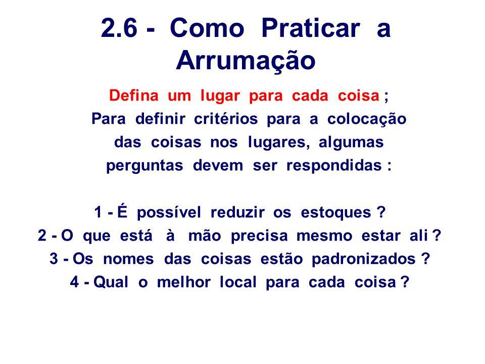 2.6 - Como Praticar a Arrumação Defina um lugar para cada coisa ; Para definir critérios para a colocação das coisas nos lugares, algumas perguntas de