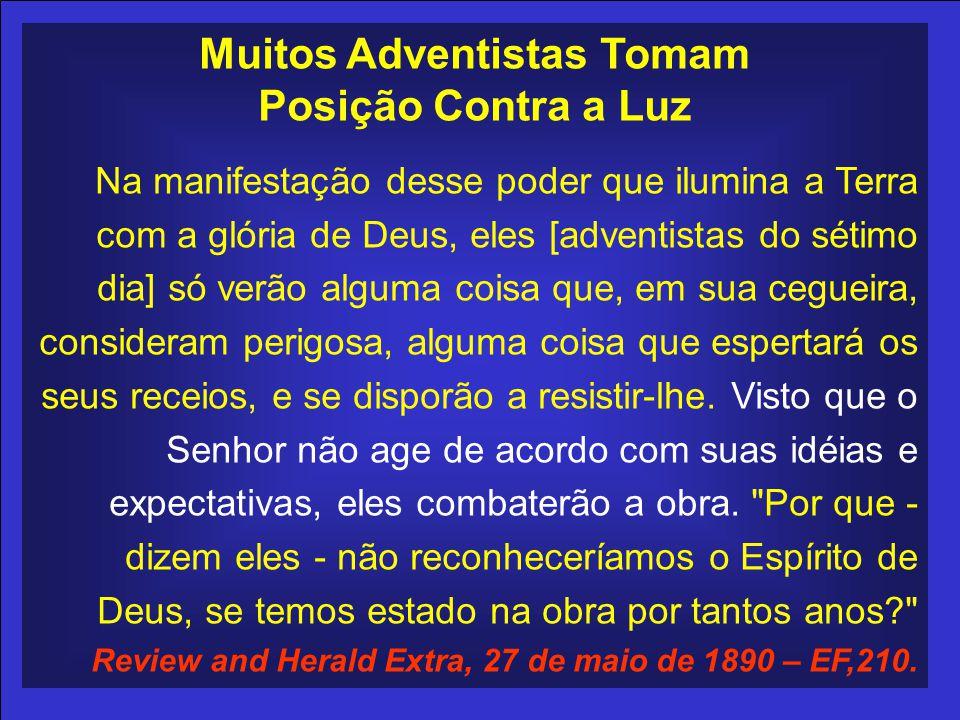 Muitos Adventistas Tomam Posição Contra a Luz Na manifestação desse poder que ilumina a Terra com a glória de Deus, eles [adventistas do sétimo dia] só verão alguma coisa que, em sua cegueira, consideram perigosa, alguma coisa que espertará os seus receios, e se disporão a resistir-lhe.