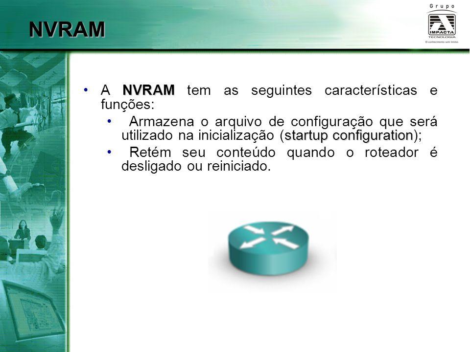 NVRAM NVRAMA NVRAM tem as seguintes características e funções: startup configuration Armazena o arquivo de configuração que será utilizado na iniciali