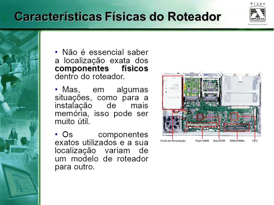 Características Físicas do Roteador componentes físicos Não é essencial saber a localização exata dos componentes físicos dentro do roteador. Mas, em