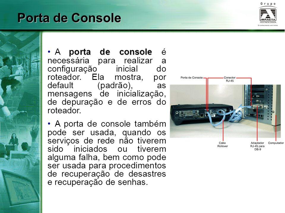 Porta de Console orta de console A porta de console é necessária para realizar a configuração inicial do roteador. Ela mostra, por default (padrão), a