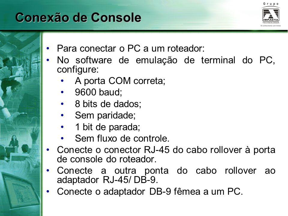 Conexão de Console Para conectar o PC a um roteador: No software de emulação de terminal do PC, configure: A porta COM correta; 9600 baud; 8 bits de d