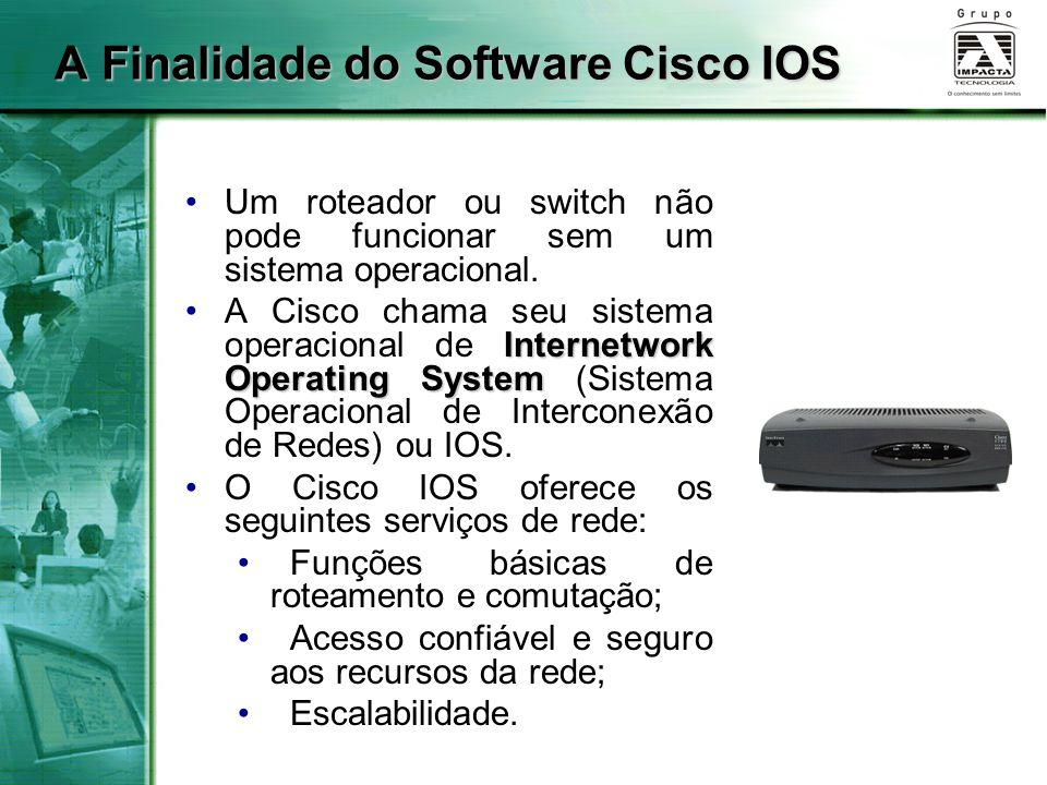 A Finalidade do Software Cisco IOS Um roteador ou switch não pode funcionar sem um sistema operacional. Internetwork Operating SystemA Cisco chama seu