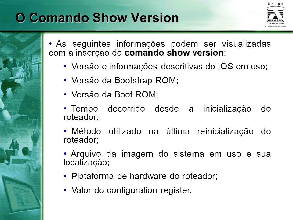 O Comando Show Version comando show version As seguintes informações podem ser visualizadas com a inserção do comando show version: Versão e informaçõ