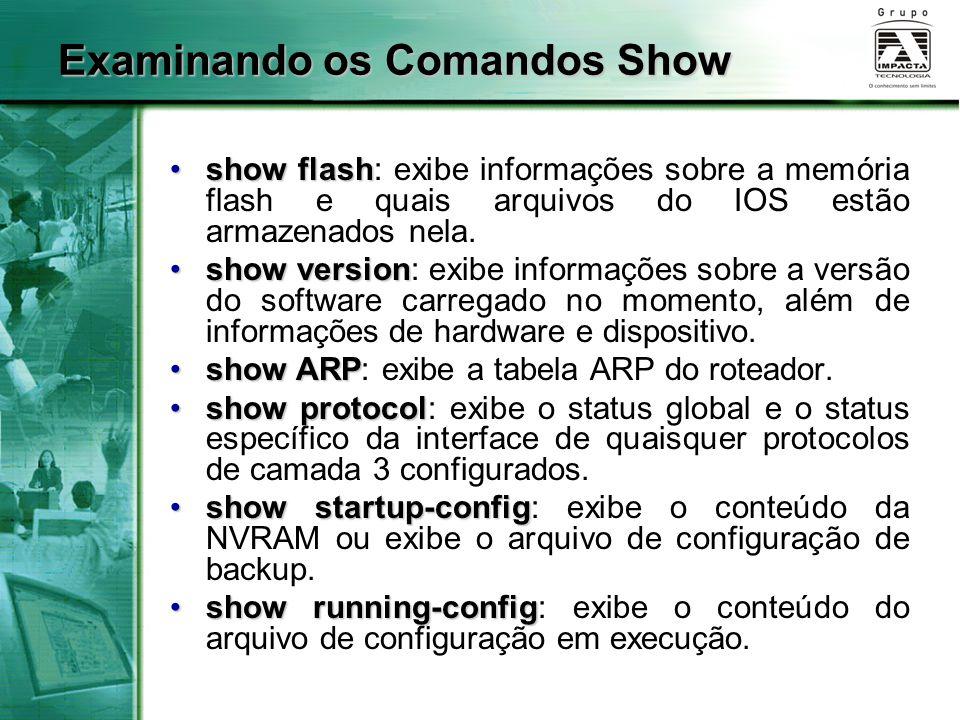 Examinando os Comandos Show show flashshow flash: exibe informações sobre a memória flash e quais arquivos do IOS estão armazenados nela. show version