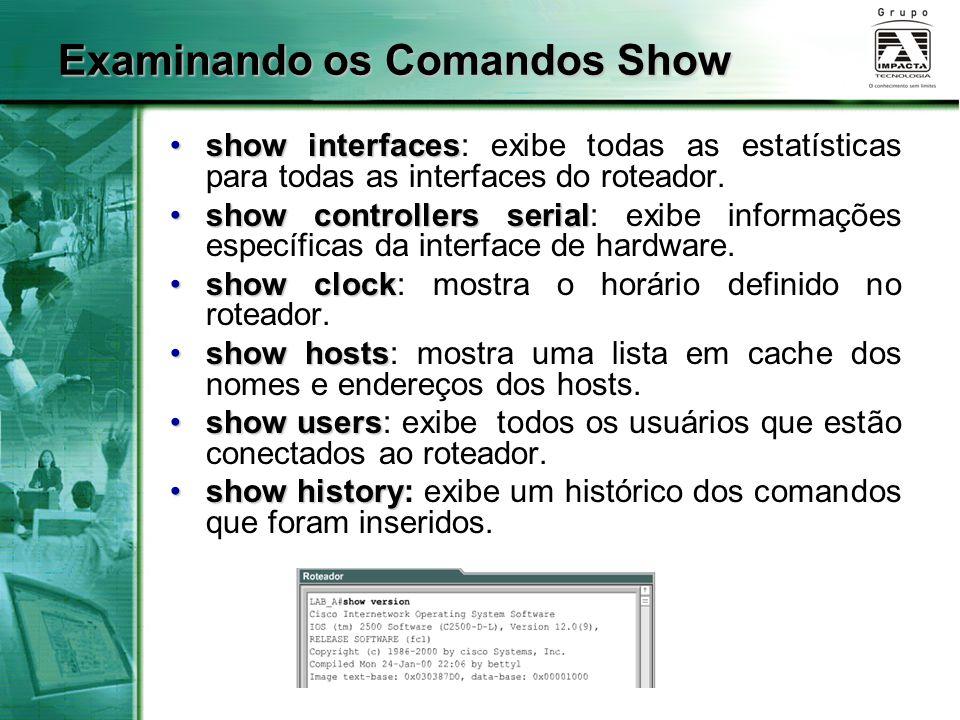 Examinando os Comandos Show show interfacesshow interfaces: exibe todas as estatísticas para todas as interfaces do roteador. show controllers serials