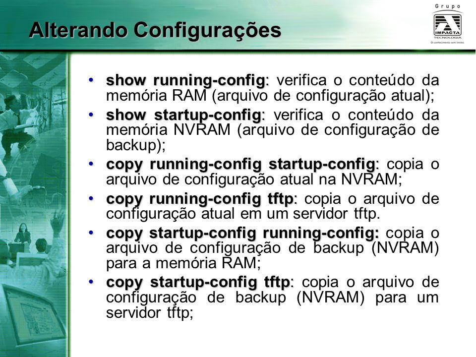 Alterando Configurações show running-config:show running-config: verifica o conteúdo da memória RAM (arquivo de configuração atual); show startup-conf
