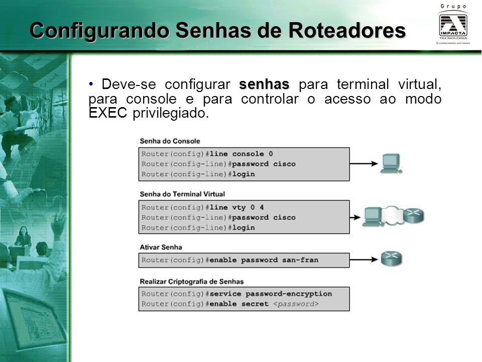 Configurando Senhas de Roteadores senhas Deve-se configurar senhas para terminal virtual, para console e para controlar o acesso ao modo EXEC privileg