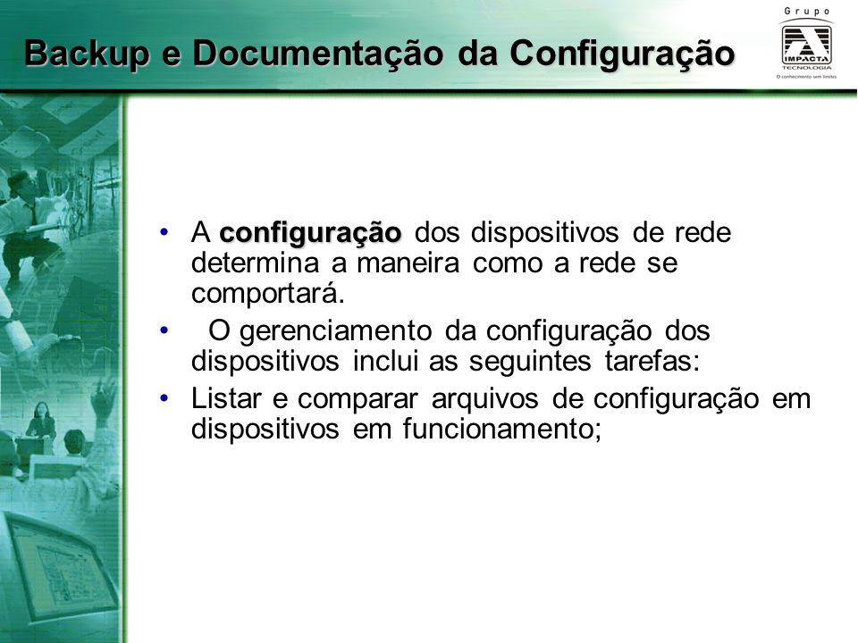 Backup e Documentação da Configuração configuraçãoA configuração dos dispositivos de rede determina a maneira como a rede se comportará. O gerenciamen