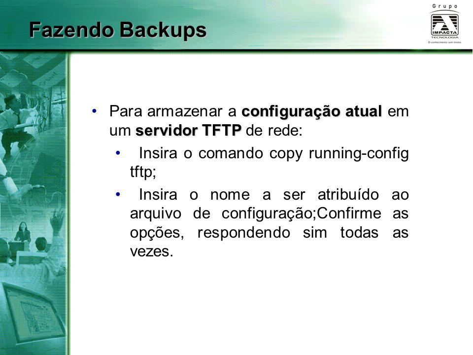 Fazendo Backups configuração atual servidor TFTPPara armazenar a configuração atual em um servidor TFTP de rede: Insira o comando copy running-config