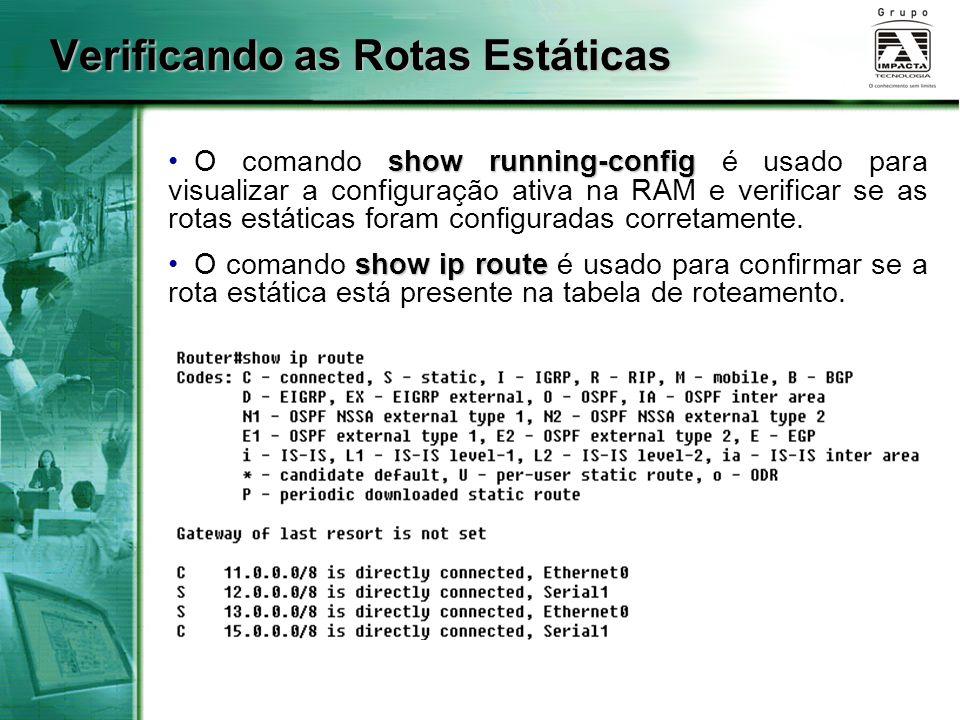 Verificando as Rotas Estáticas show running-config O comando show running-config é usado para visualizar a configuração ativa na RAM e verificar se as