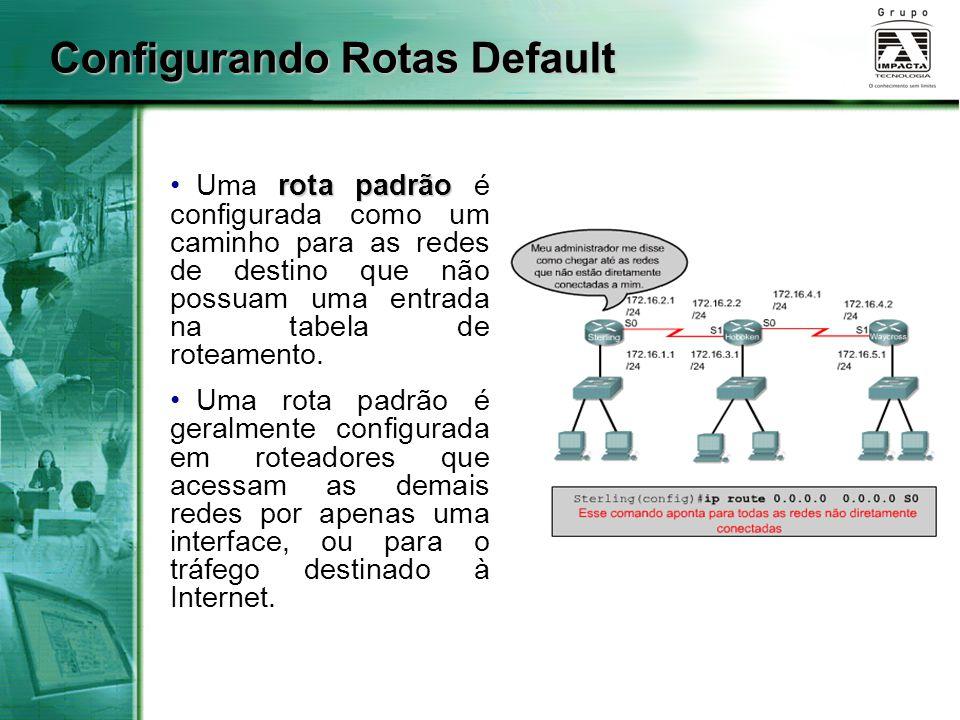 Configurando Rotas Default rota padrão Uma rota padrão é configurada como um caminho para as redes de destino que não possuam uma entrada na tabela de