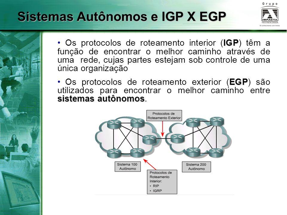 Sistemas Autônomos e IGP X EGP IGP Os protocolos de roteamento interior (IGP) têm a função de encontrar o melhor caminho através de uma rede, cujas pa